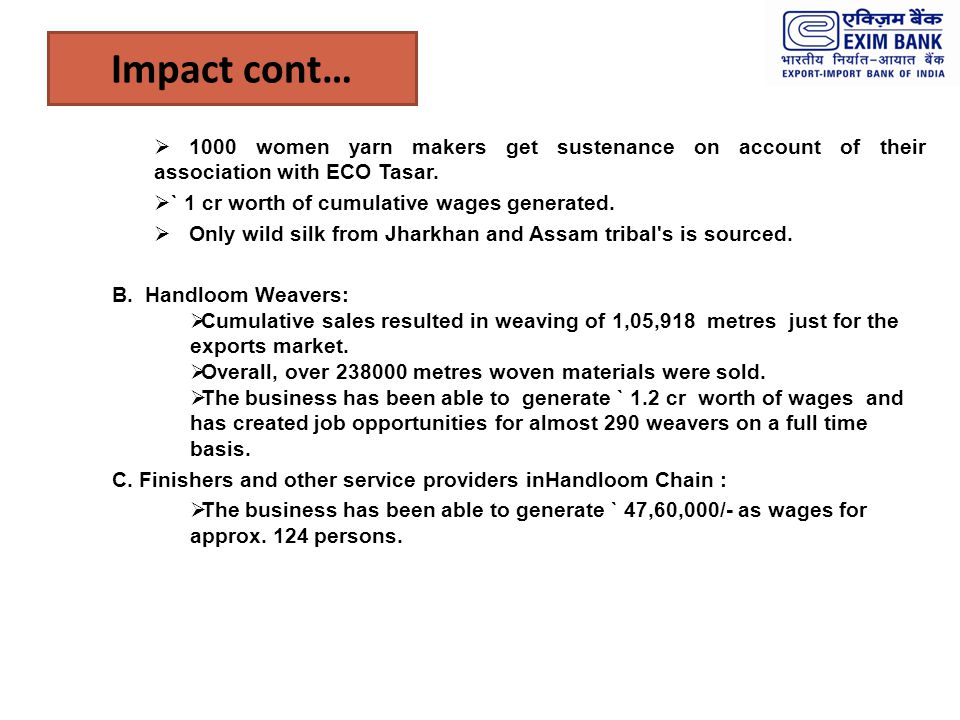 Impact cont… 1000 women yarn makers get sustenance on account of their association with ECO Tasar. ` 1 cr worth of cumulative wages generated.