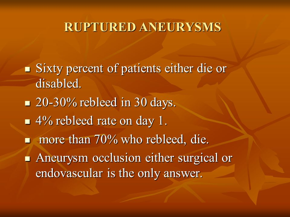 RUPTURED ANEURYSMS Sixty percent of patients either die or disabled. 20-30% rebleed in 30 days. 4% rebleed rate on day 1.