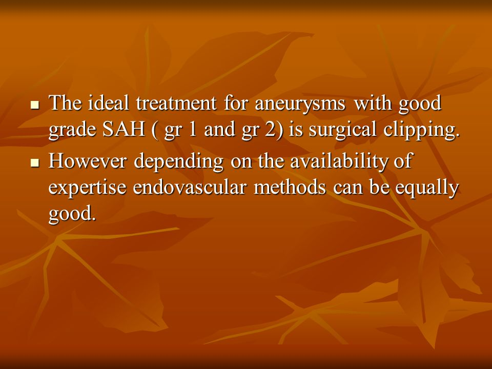 The ideal treatment for aneurysms with good grade SAH ( gr 1 and gr 2) is surgical clipping.
