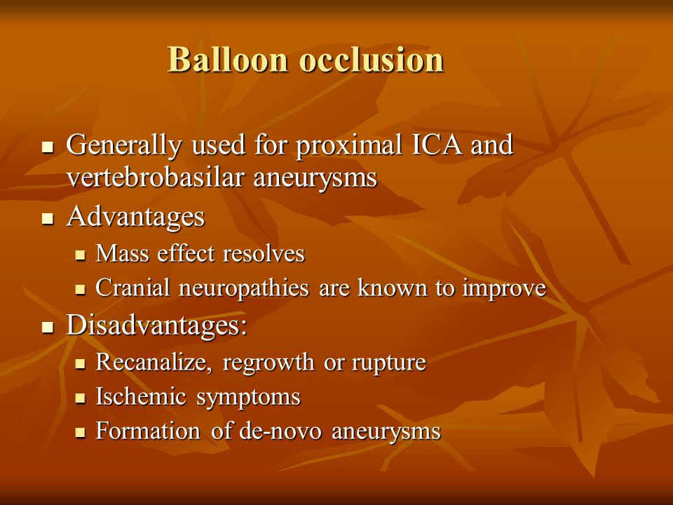 Balloon occlusion Generally used for proximal ICA and vertebrobasilar aneurysms. Advantages. Mass effect resolves.