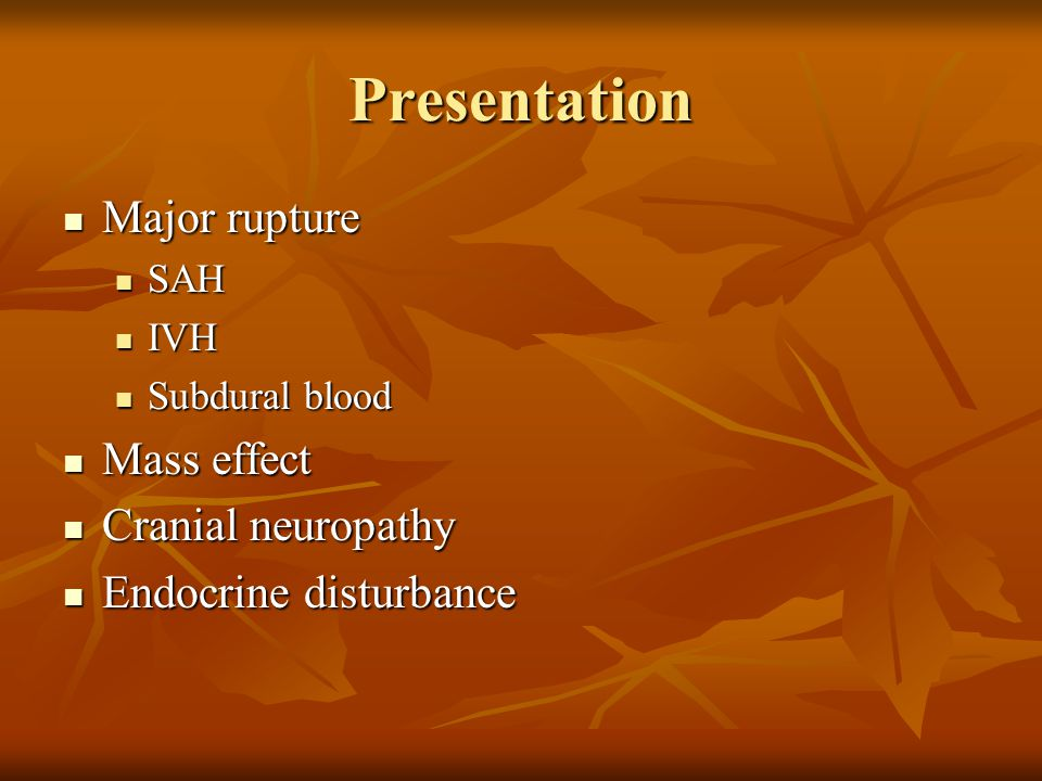 Presentation Major rupture Mass effect Cranial neuropathy