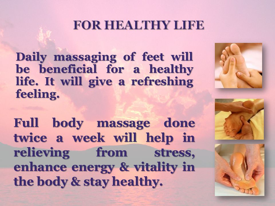 For healthy life Daily massaging of feet will be beneficial for a healthy life. It will give a refreshing feeling.