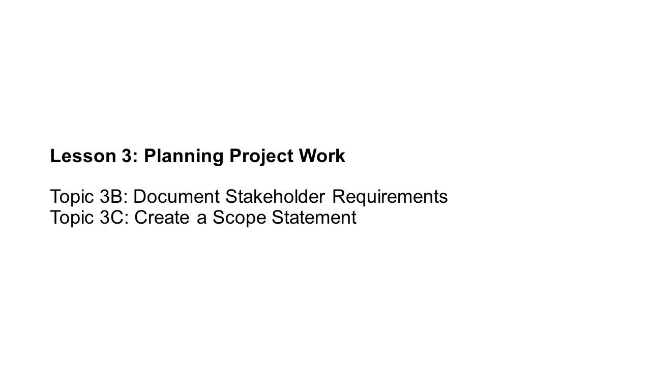 Lesson 3: Planning Project Work Topic 3B: Document Stakeholder Requirements Topic 3C: Create a Scope Statement