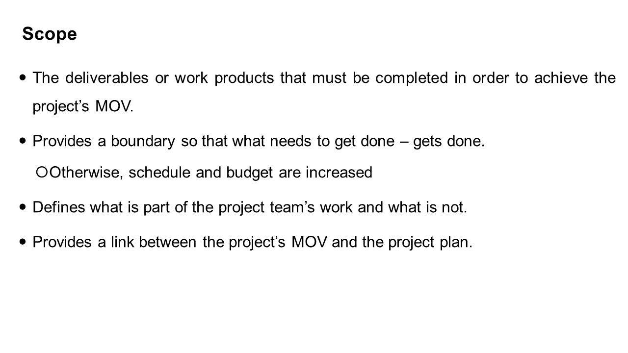 Scope The deliverables or work products that must be completed in order to achieve the project's MOV.