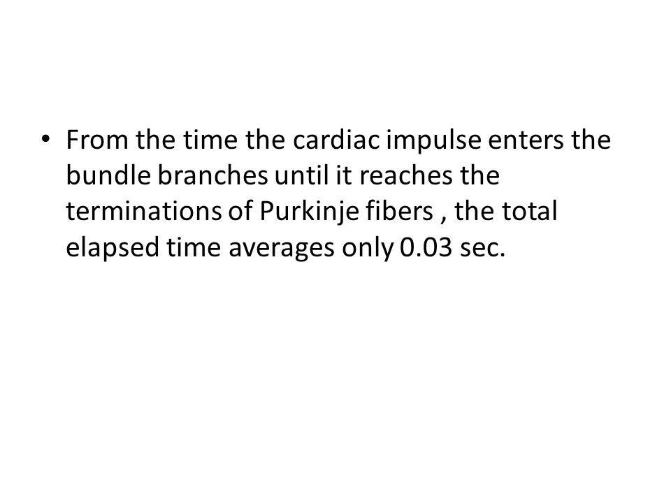 From the time the cardiac impulse enters the bundle branches until it reaches the terminations of Purkinje fibers , the total elapsed time averages only 0.03 sec.