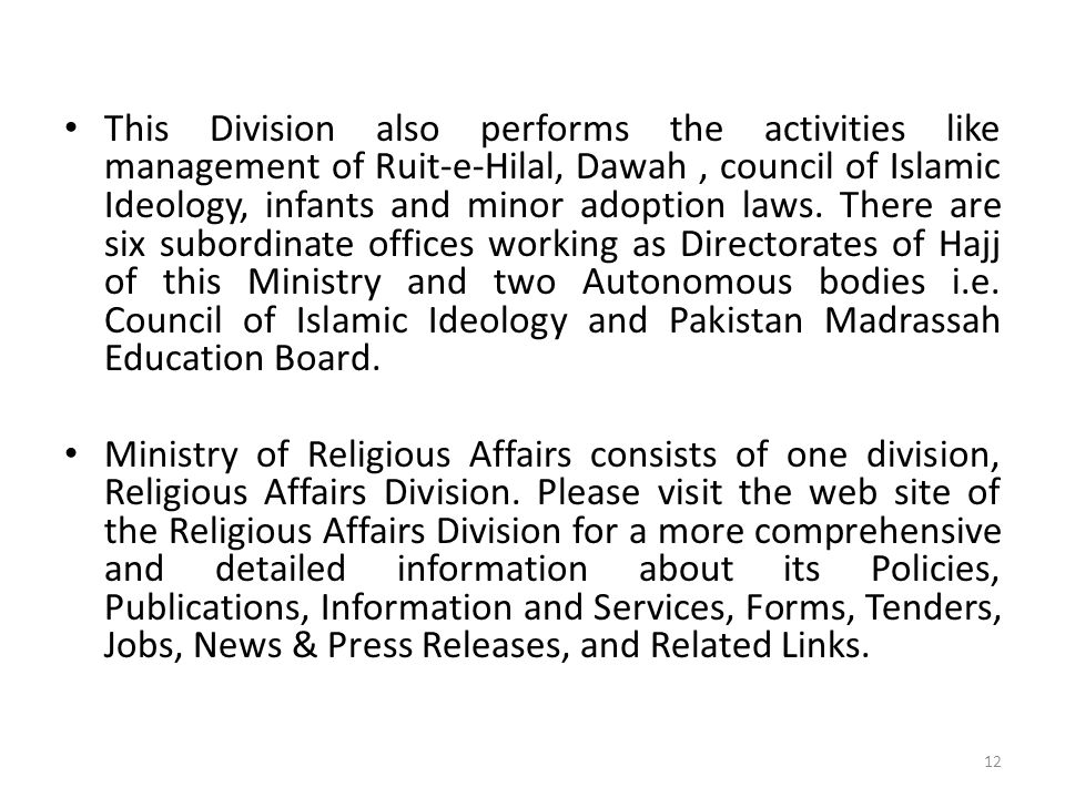 This Division also performs the activities like management of Ruit-e-Hilal, Dawah , council of Islamic Ideology, infants and minor adoption laws. There are six subordinate offices working as Directorates of Hajj of this Ministry and two Autonomous bodies i.e. Council of Islamic Ideology and Pakistan Madrassah Education Board.