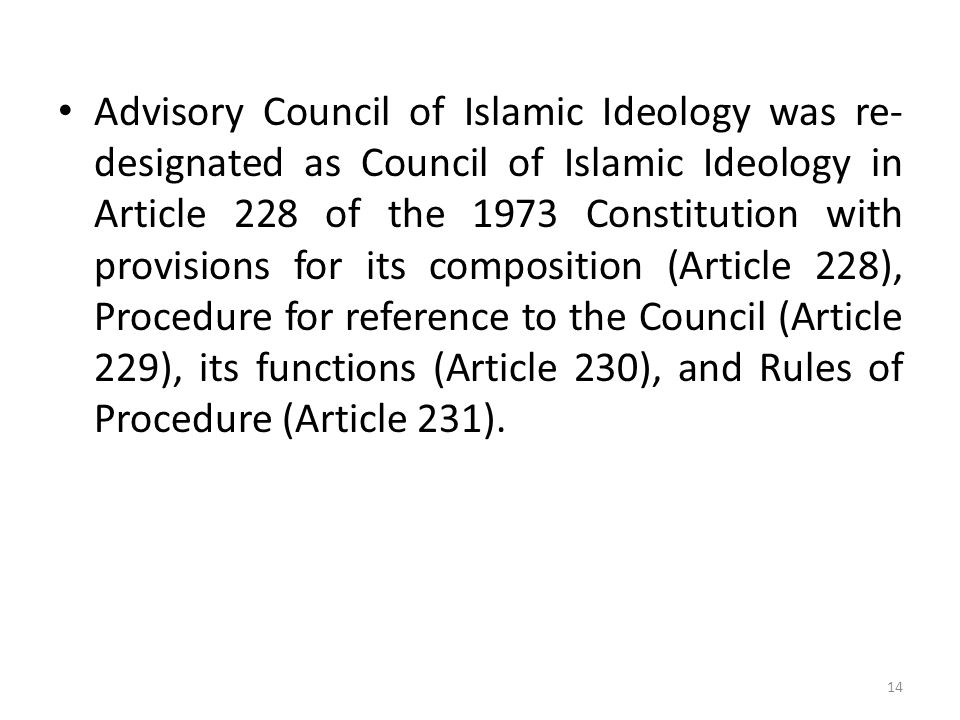 Advisory Council of Islamic Ideology was re-designated as Council of Islamic Ideology in Article 228 of the 1973 Constitution with provisions for its composition (Article 228), Procedure for reference to the Council (Article 229), its functions (Article 230), and Rules of Procedure (Article 231).