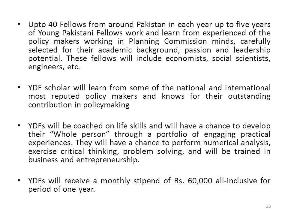 Upto 40 Fellows from around Pakistan in each year up to five years of Young Pakistani Fellows work and learn from experienced of the policy makers working in Planning Commission minds, carefully selected for their academic background, passion and leadership potential. These fellows will include economists, social scientists, engineers, etc.