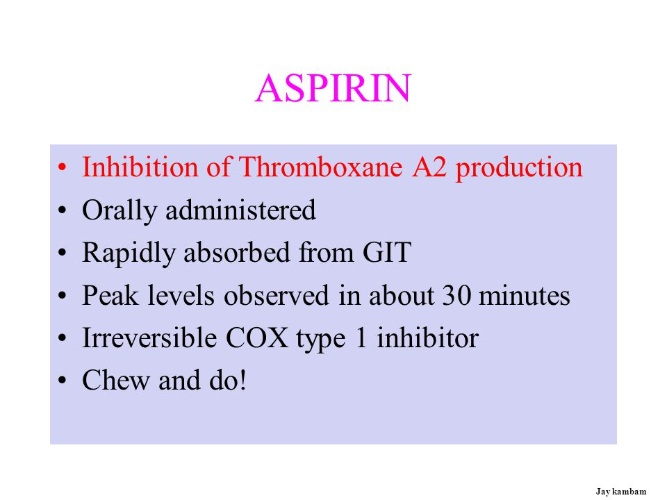 ASPIRIN Inhibition of Thromboxane A2 production Orally administered