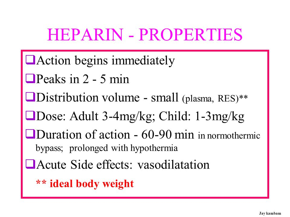 HEPARIN - PROPERTIES Action begins immediately Peaks in 2 - 5 min