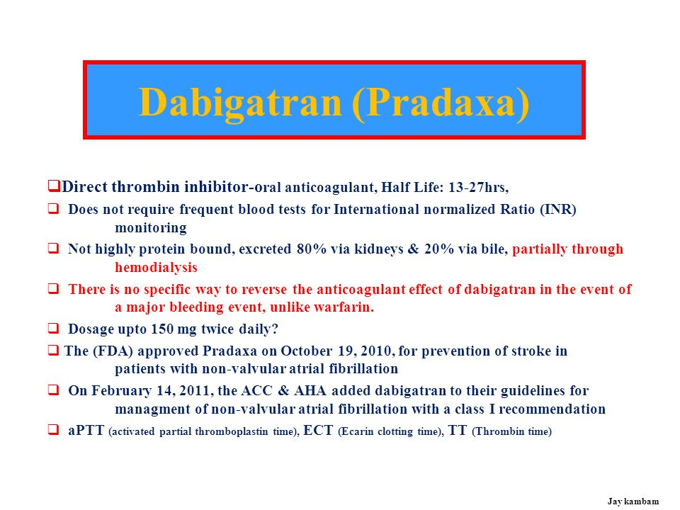 Dabigatran (Pradaxa) Direct thrombin inhibitor-oral anticoagulant, Half Life: 13-27hrs,