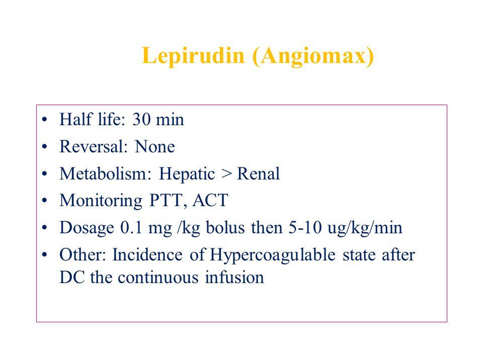 Lepirudin (Angiomax) Half life: 30 min Reversal: None