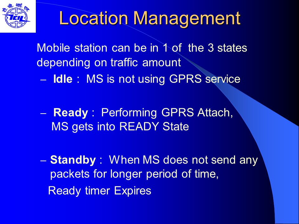 Location Management Mobile station can be in 1 of the 3 states depending on traffic amount. Idle : MS is not using GPRS service.