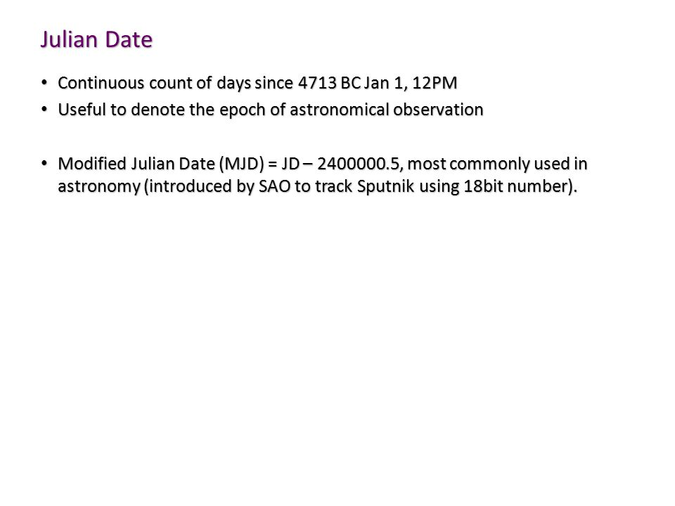 Julian Date Continuous count of days since 4713 BC Jan 1, 12PM