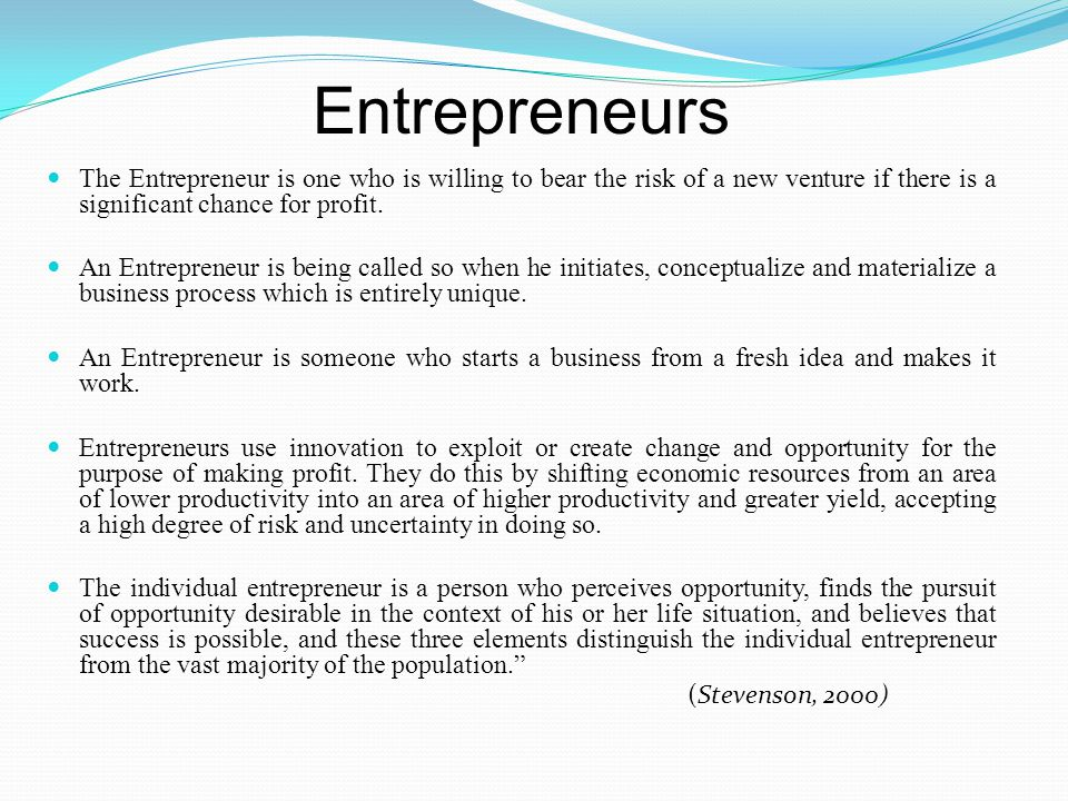 Entrepreneurs The Entrepreneur is one who is willing to bear the risk of a new venture if there is a significant chance for profit.