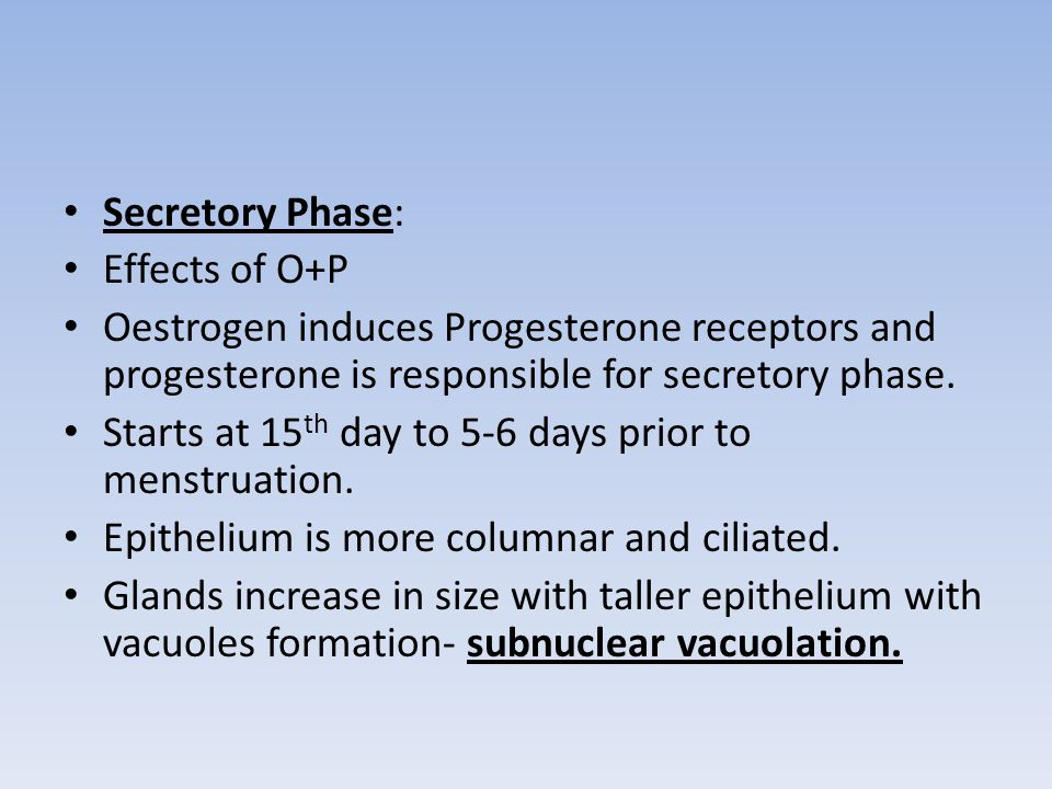 Secretory Phase: Effects of O+P. Oestrogen induces Progesterone receptors and progesterone is responsible for secretory phase.