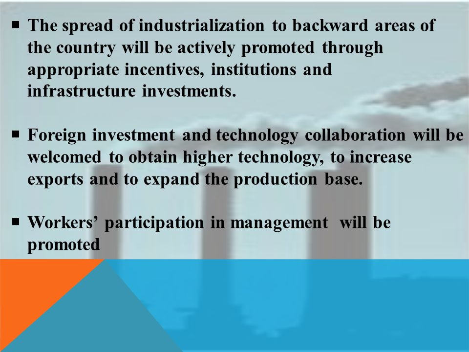 The spread of industrialization to backward areas of the country will be actively promoted through appropriate incentives, institutions and infrastructure investments.