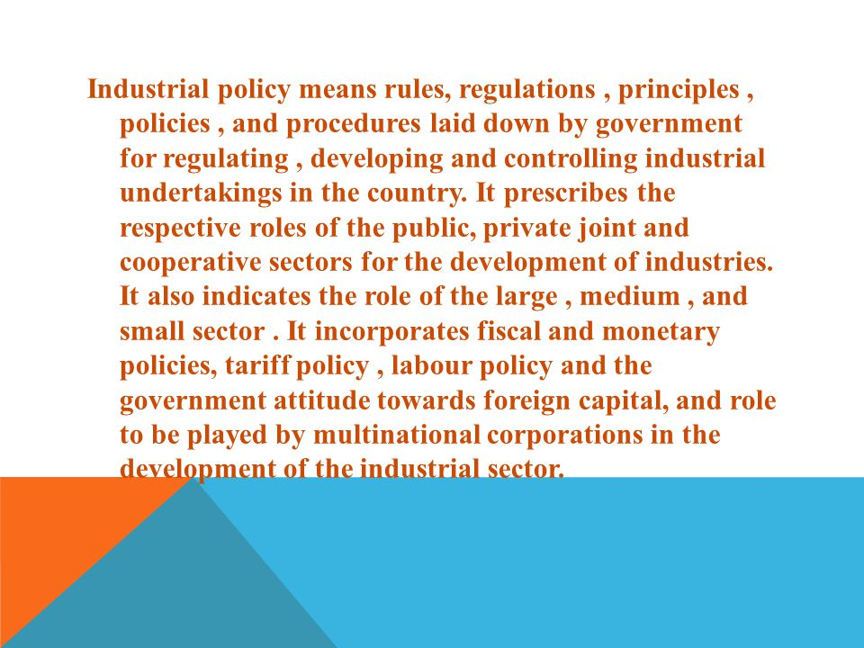 Industrial policy means rules, regulations , principles , policies , and procedures laid down by government for regulating , developing and controlling industrial undertakings in the country.