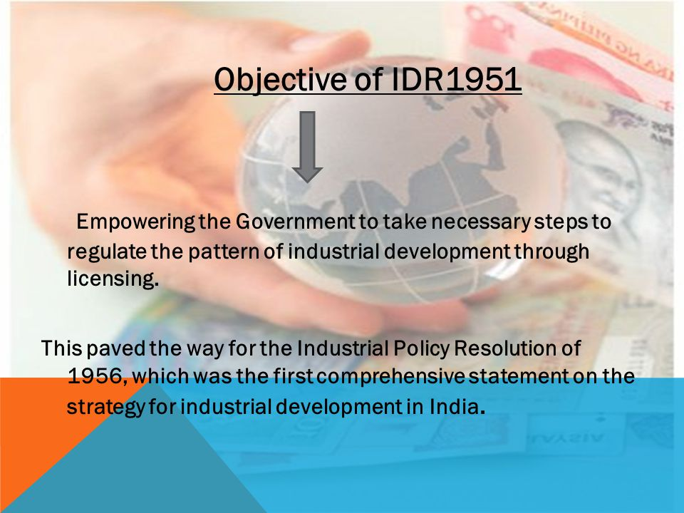 Objective of IDR1951 Empowering the Government to take necessary steps to regulate the pattern of industrial development through licensing.