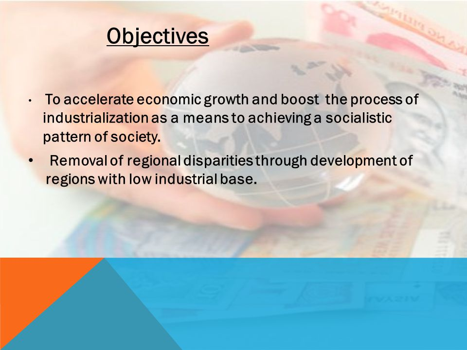 Objectives To accelerate economic growth and boost the process of industrialization as a means to achieving a socialistic pattern of society.
