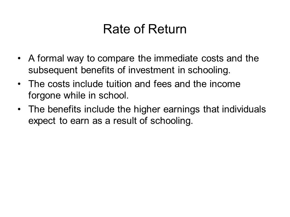 Rate of Return A formal way to compare the immediate costs and the subsequent benefits of investment in schooling.