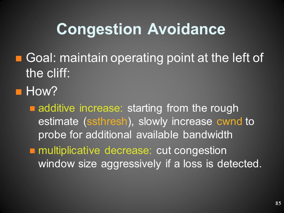 Congestion Avoidance Goal: maintain operating point at the left of the cliff: How