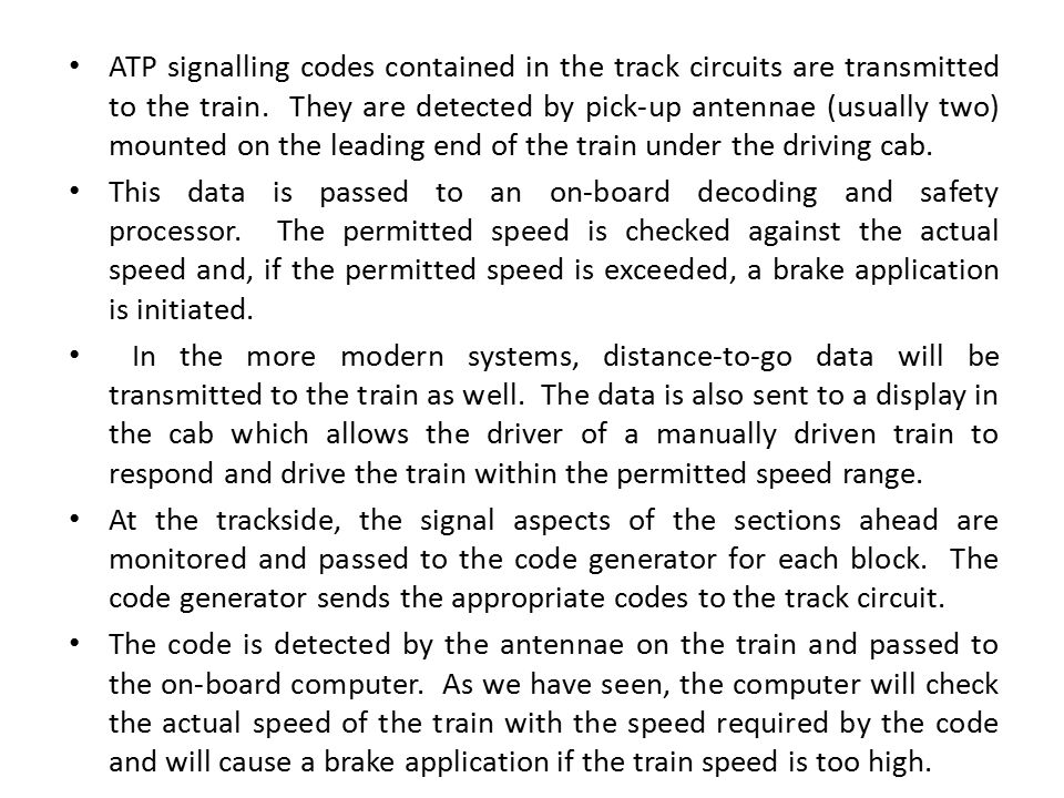 ATP signalling codes contained in the track circuits are transmitted to the train. They are detected by pick-up antennae (usually two) mounted on the leading end of the train under the driving cab.