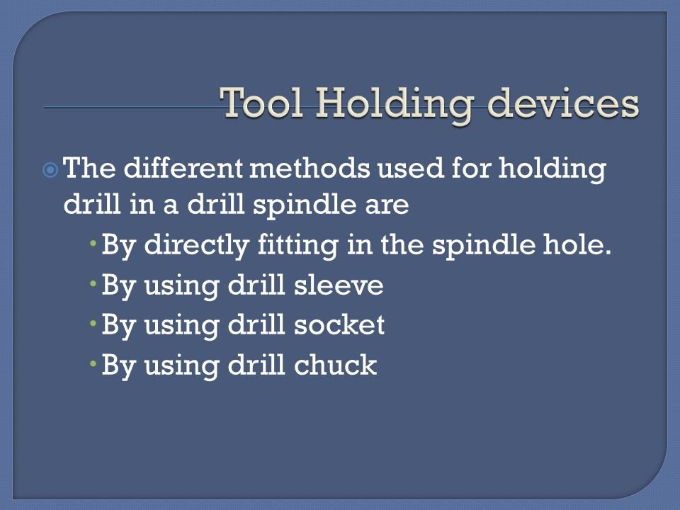 Tool Holding devices The different methods used for holding drill in a drill spindle are. By directly fitting in the spindle hole.