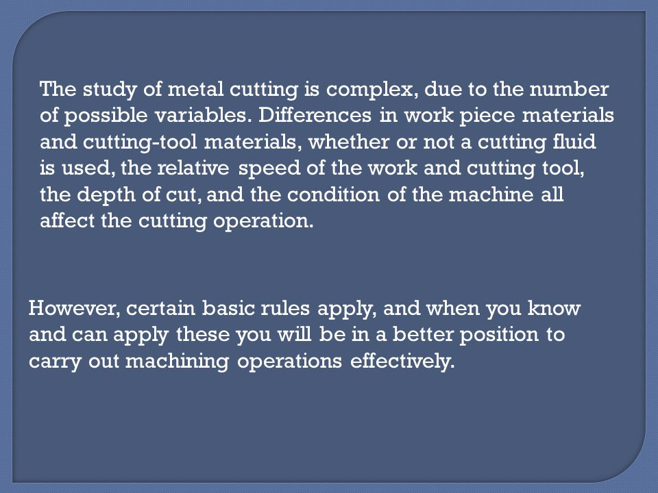 The study of metal cutting is complex, due to the number of possible variables. Differences in work piece materials and cutting-tool materials, whether or not a cutting fluid is used, the relative speed of the work and cutting tool, the depth of cut, and the condition of the machine all affect the cutting operation.