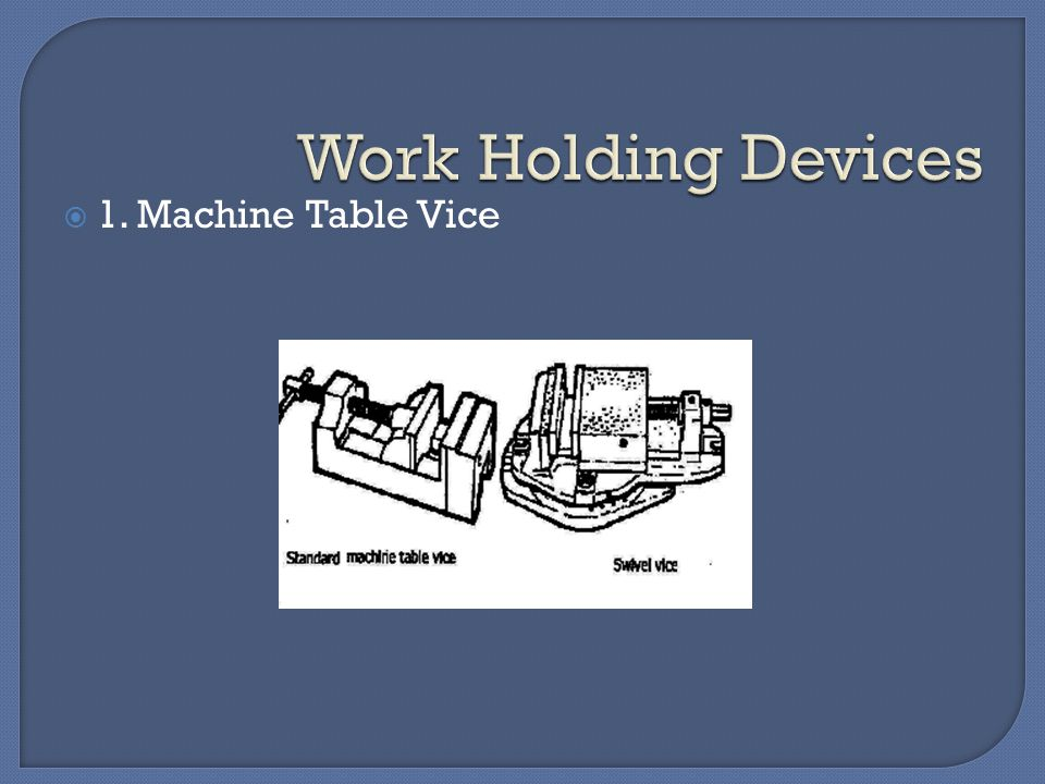 Work Holding Devices 1. Machine Table Vice