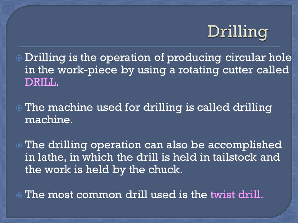 Drilling Drilling is the operation of producing circular hole in the work-piece by using a rotating cutter called DRILL.