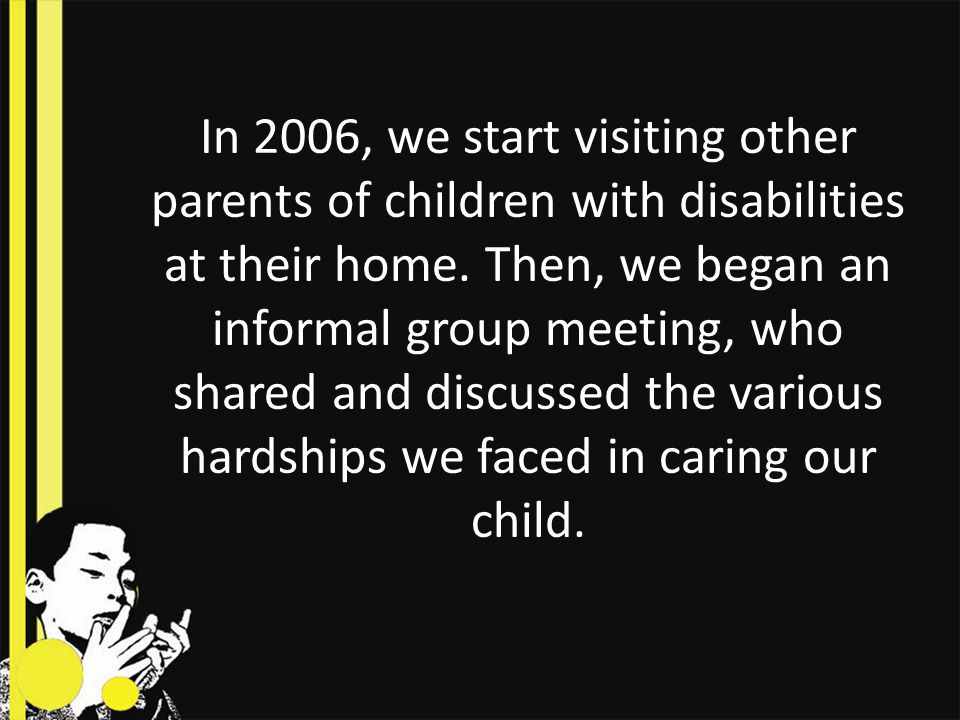 In 2006, we start visiting other parents of children with disabilities at their home.