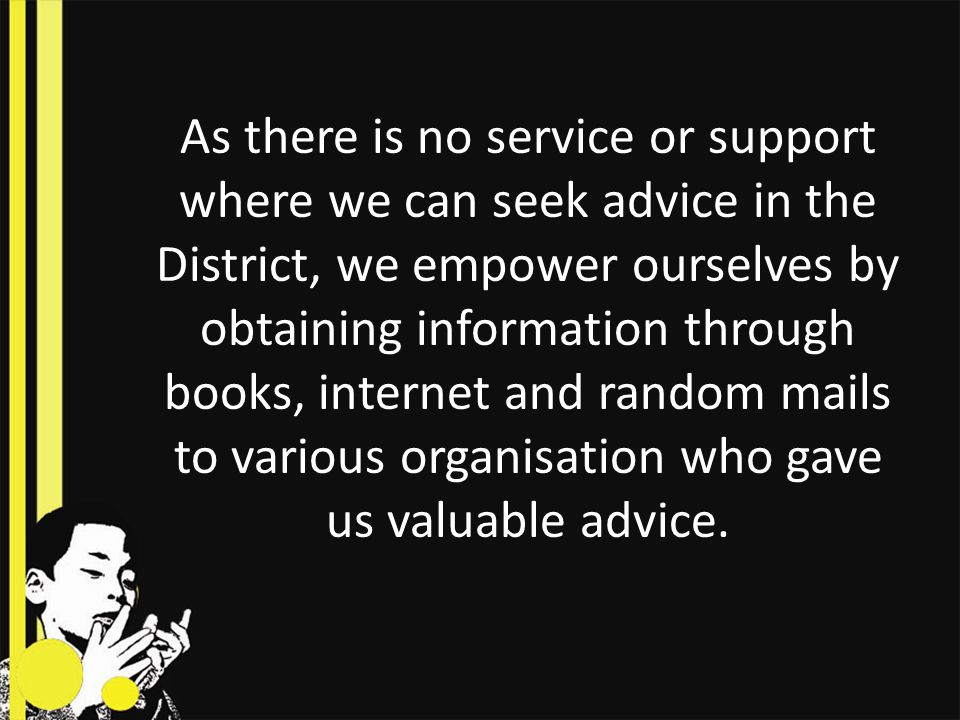 As there is no service or support where we can seek advice in the District, we empower ourselves by obtaining information through books, internet and random mails to various organisation who gave us valuable advice.