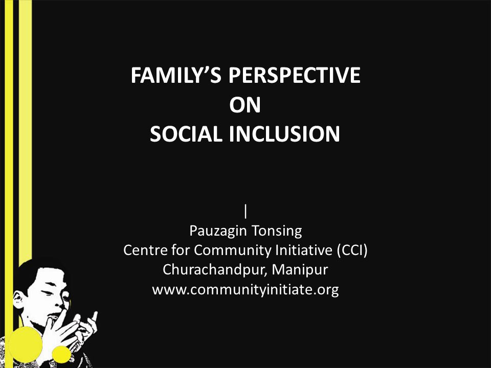 FAMILY'S PERSPECTIVE ON SOCIAL INCLUSION | Pauzagin Tonsing Centre for Community Initiative (CCI) Churachandpur, Manipur www.communityinitiate.org