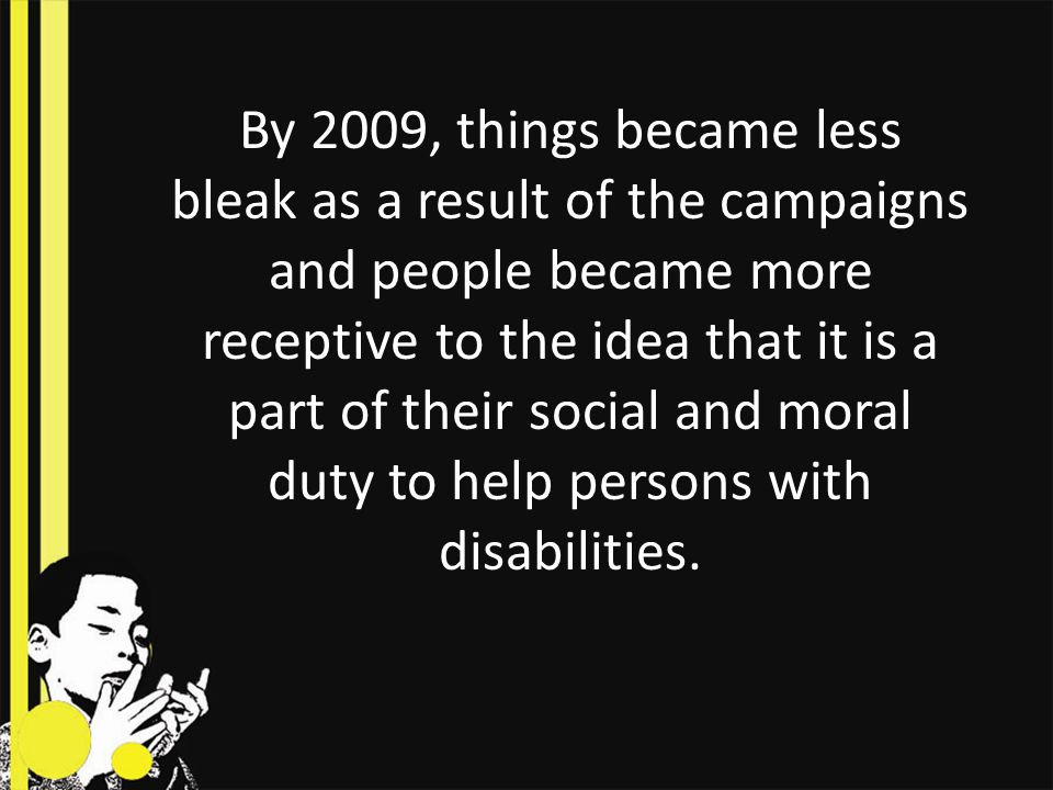 By 2009, things became less bleak as a result of the campaigns and people became more receptive to the idea that it is a part of their social and moral duty to help persons with disabilities.