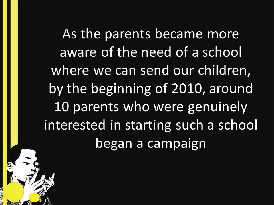 As the parents became more aware of the need of a school where we can send our children, by the beginning of 2010, around 10 parents who were genuinely interested in starting such a school began a campaign