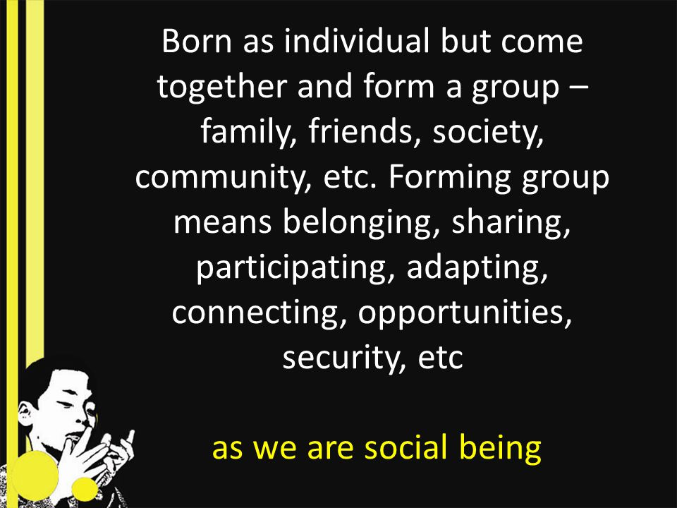 Born as individual but come together and form a group – family, friends, society, community, etc.