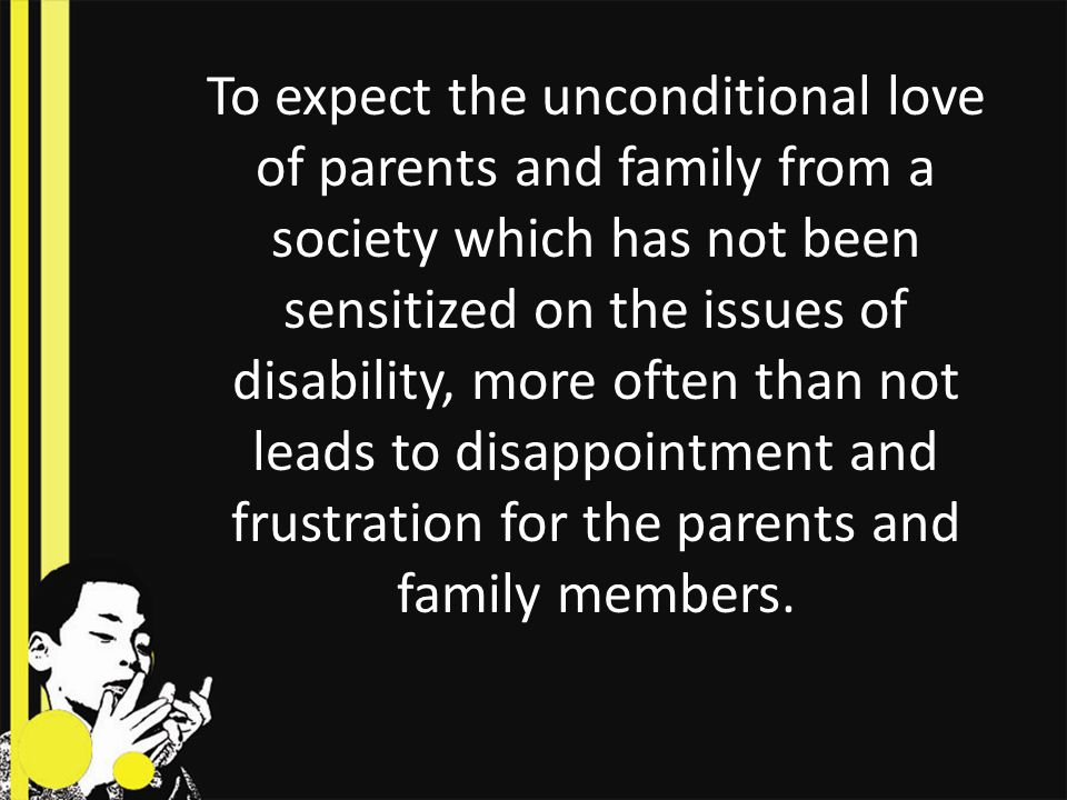To expect the unconditional love of parents and family from a society which has not been sensitized on the issues of disability, more often than not leads to disappointment and frustration for the parents and family members.