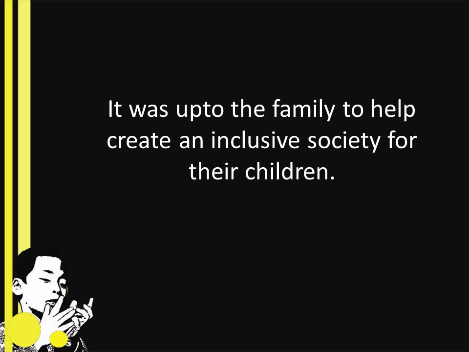 It was upto the family to help create an inclusive society for their children.