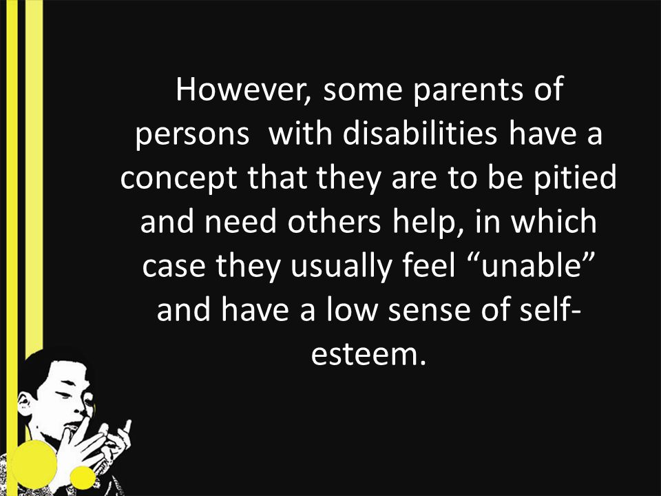 However, some parents of persons with disabilities have a concept that they are to be pitied and need others help, in which case they usually feel unable and have a low sense of self-esteem.