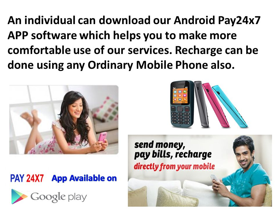An individual can download our Android Pay24x7 APP software which helps you to make more comfortable use of our services. Recharge can be done using any Ordinary Mobile Phone also.