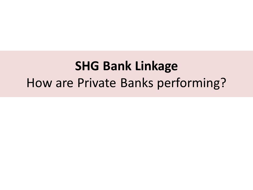 SHG Bank Linkage How are Private Banks performing