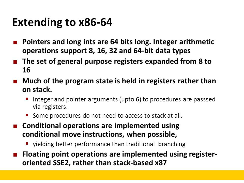 Extending to x86-64 Pointers and long ints are 64 bits long. Integer arithmetic operations support 8, 16, 32 and 64-bit data types.