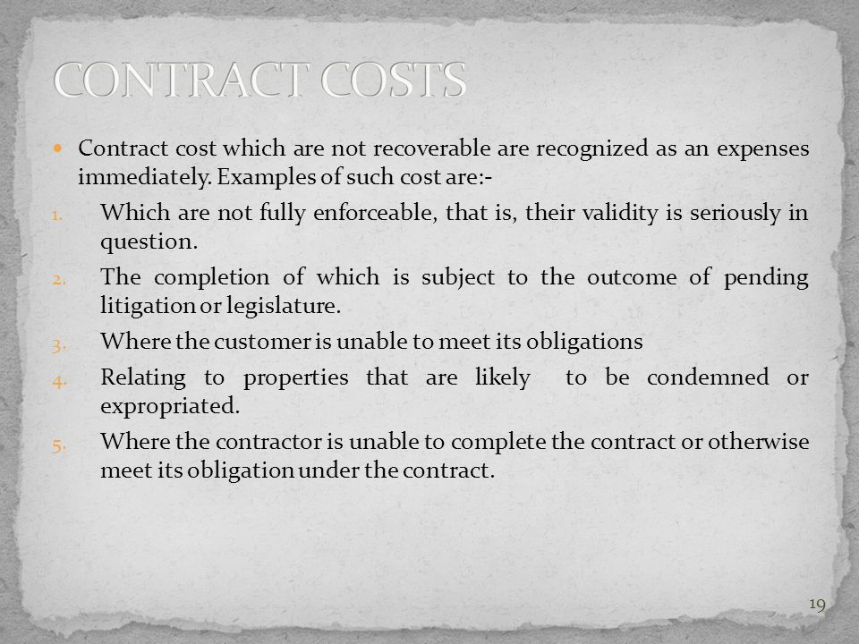 CONTRACT COSTS Contract cost which are not recoverable are recognized as an expenses immediately. Examples of such cost are:-