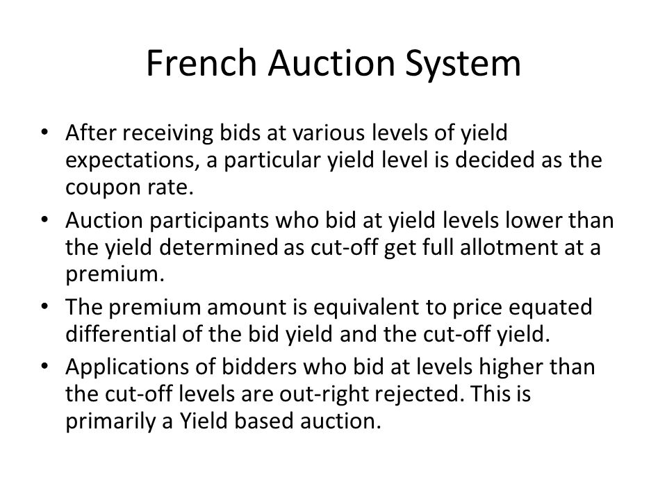 French Auction System After receiving bids at various levels of yield expectations, a particular yield level is decided as the coupon rate.