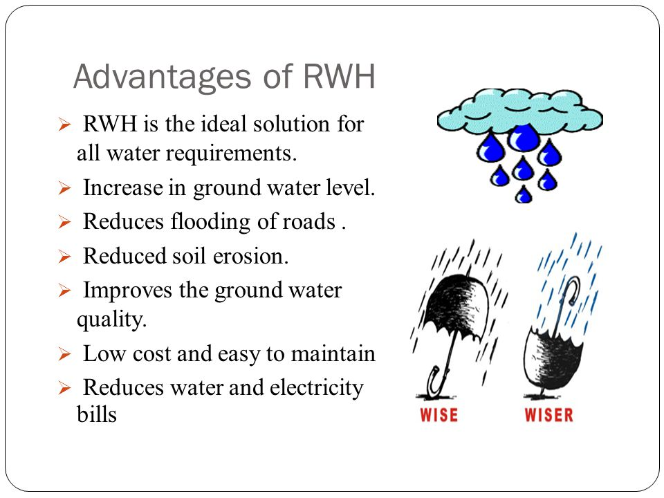 Advantages of RWH RWH is the ideal solution for all water requirements. Increase in ground water level.