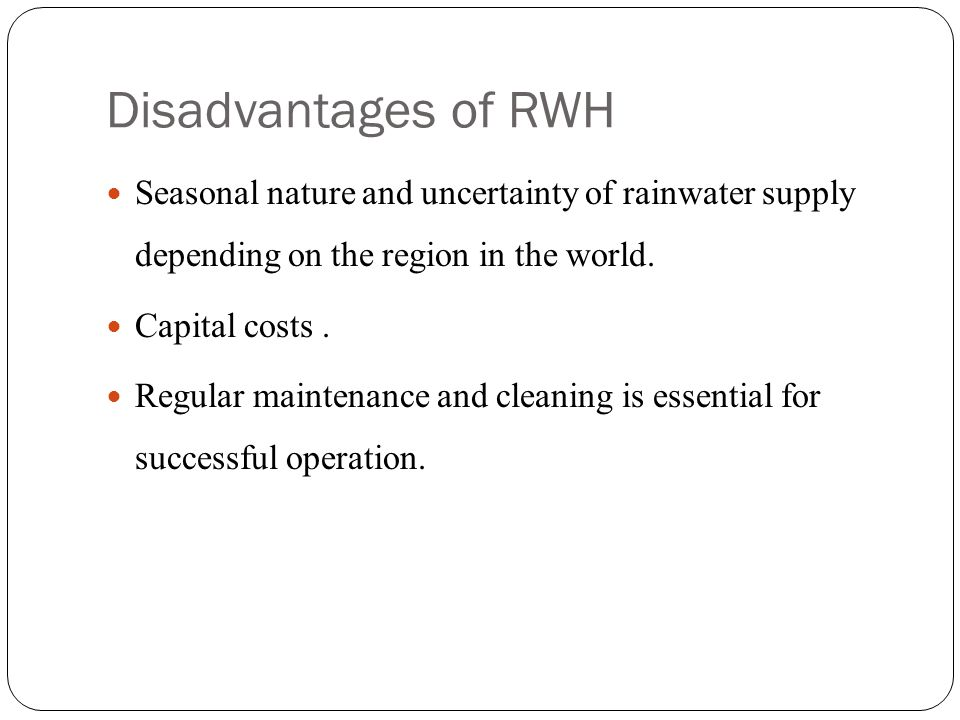 Disadvantages of RWH Seasonal nature and uncertainty of rainwater supply depending on the region in the world.