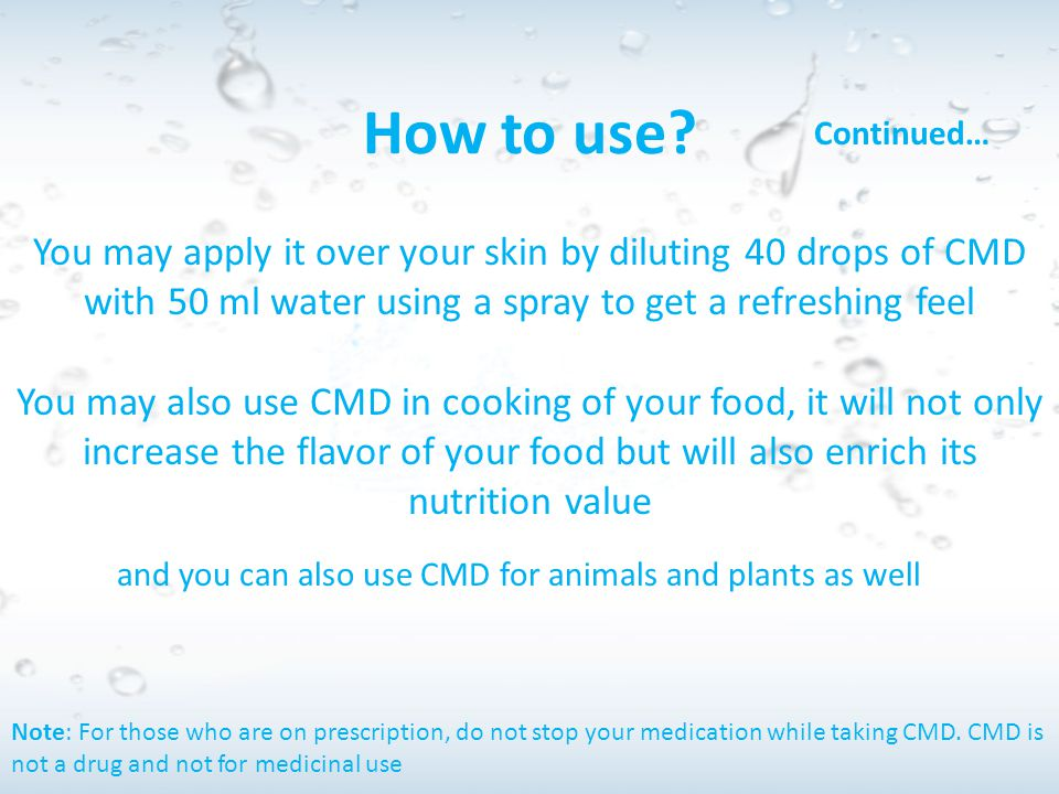 How to use Continued… You may apply it over your skin by diluting 40 drops of CMD with 50 ml water using a spray to get a refreshing feel.