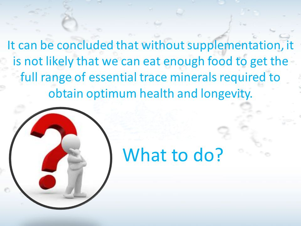 It can be concluded that without supplementation, it is not likely that we can eat enough food to get the full range of essential trace minerals required to obtain optimum health and longevity.