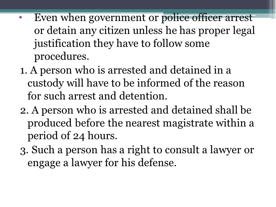 Even when government or police officer arrest or detain any citizen unless he has proper legal justification they have to follow some procedures.